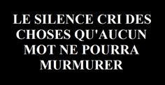 Le silence cri des choses qu'aucun mot ne pourra murmurer#citation