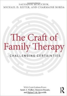 The craft of family therapy : challenging certainties / Salvador Minuchin, Michael D. Reiter, Charmaine Borda ; with contributions from Sarah A. Walker, Roseann Pascale, Helen T.M. Reynolds.