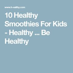 10 Healthy Smoothies For Kids - Healthy ... Be Healthy