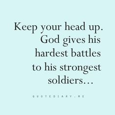 Keep your heads up.  God gives his hardest battles to his strongest soldiers...