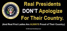 "Are you tired of our President going around the world and apologizing for our great nation? Real Presidents Don't Apologize For Their Country (and real first ladies are always proud of their country.)  SIZE: 3"" x 10"" Weatherproof/UV protection Non-residue"