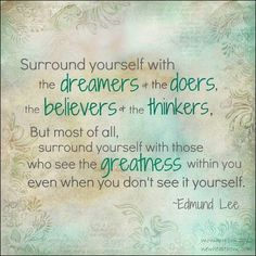 Surround yourself with the dreamers the doers the believers the thinkers