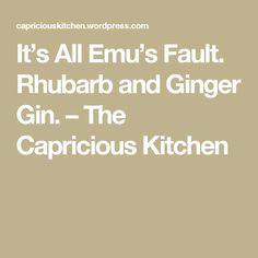 It's All Emu's Fault. Rhubarb and Ginger Gin. – The Capricious Kitchen