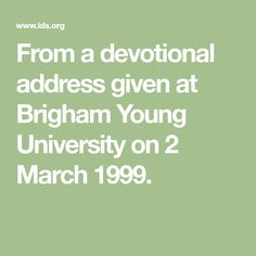 From a devotional address given at Brigham Young University on 2 March 1999.