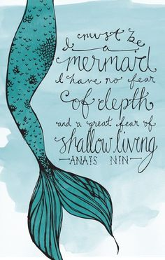 I must be a mermaid. I have no fear of depth and a great fear of shallow living. #anaisnin #quoteoftheday #qotd #lbloggers #dailyquote