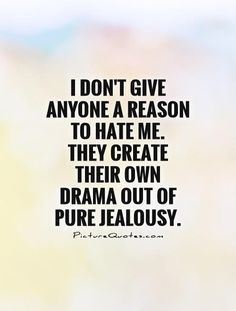 Jealousy Quotes : QUOTATION - Image : Quotes about Jealousy - Description I don't give anyone a reason to hate me. They create their own drama out of pure jealousy. Sharing is Caring - Hey can you Share this Quote Super Quotes, Great Quotes, Quotes To Live By, Inspirational Quotes, Girl Quotes, True Quotes, Funny Quotes, Jealous Girls Quotes, Couple Quotes