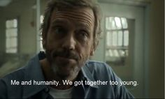 """Me and humanity. We got together too young."" Dr. Gregory House; House MD quotes"