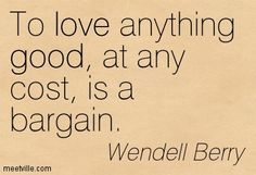 wendall berry poet | Wendell Berry : To love anything good, at any cost, is a bargain. good ...