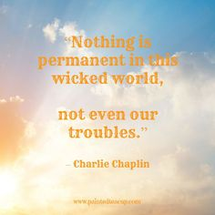 """Quotes to help you conquer a bad day. """"Nothing is permanent in this wicked world, not even our troubles."""" – Charlie Chaplin www.paintedteacup.com"""