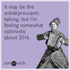 It may be the antidepressants talking, but I'm feeling somewhat optimistic about 2016.