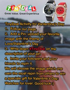 TinyDeal activity for Vanlentine's Day 1、Follow our page. 1、Add a Pin: upload your favorite image with the theme of Valentine's Day 2、Write down #TinyDeal on the description of your pin 3、Invite your followers and your friends to repin it. We will choose the imagie which one owned the most repin from others to get a speciale gift for Valentine's Day: Watches for lover.
