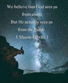 We believe that god sees up from above. But he actually sees us from the inside. - Shams of Tabrizi