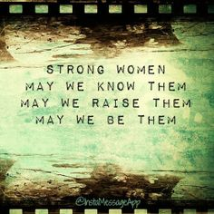 Strong women, may we know them, may we raise them, may we be them. My sister is and she raised her daughters to be strong women also! <3