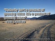 quotes about growing older | ... isn't a product of growing older . It's a product of growing wiser