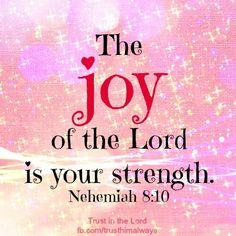 The joy of the Lord is my strength! :))