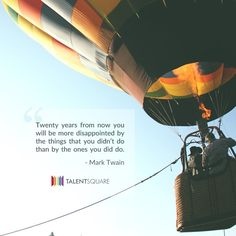 """Twenty years from now you will be more disappointed by the things that you didn't do than by the ones you did do."""