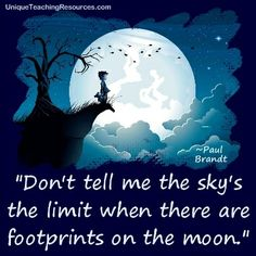 """Don't tell me the sky's the limit when there are footprints on the moon."" ~ Paul Brandt (Download a FREE one page poster for this quote on: http://www.uniqueteachingresources.com/Quotes-About-Learning.html)"