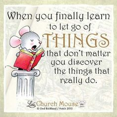 ✤✤✤ When you finally learn to let go of Things that don't matter you discover the things that really do. Amen...Little Church Mouse 7 Nov. 2015 ✤✤✤