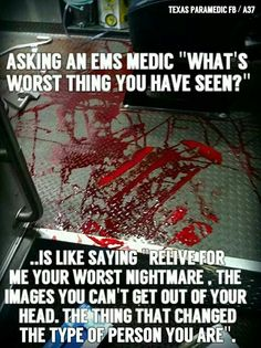 Asking anyone who's worked in the emergency field this question does the same thing.  They relive the worst thing they've ever gone through.  It's made me part of who I am today. I wouldn't trade what I do for anything.