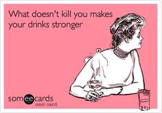 Funny Encouragement Ecard: What doesn't kill you makes your drinks stronger.