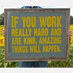 work hard, be kind, & amazing things will happen.