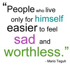 People who live only for himself · easier to feel sad and worthless. -Mario teguh