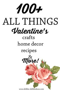 100+ Valentines decor, recipe, crafts and more.  All the love you need in one place!