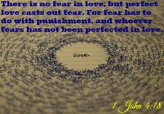1 John 4:18 There is no fear in love, but perfect love casts out fear. For fear has to do with punishment, and whoever fears has not been perfected in love.