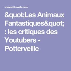 """""""Les Animaux Fantastiques"""" : les critiques des Youtubers - Potterveille"""