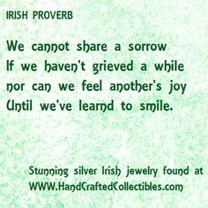 Irish Proverb: If we cannot share a sorrow, if we haven't grieved a while nor can we feel another's joy until we've learned to smile. Sterling silver Irish jewelry found at http://www.handcraftedcollectibles.com/