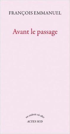 Avant le passage / François Emmanuel - Arles : Actes Sud, cop. 2013