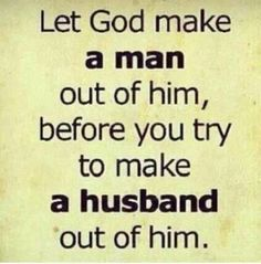 Let God make a man out of him, before you try to make a husband out of him...