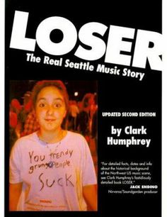 The Real Seattle Music Story By Clark Humphrey How does a clutch of musicians and fans - self described 'losers' no less - get transformed into a myth of implausible proportion?