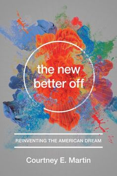 """The New Better Off: Courtney Martin on Reimagining Our Ethos of Success and Reclaiming Our Sense of """"Enough"""""""