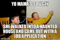 Yo mama's so ugly....Damn!