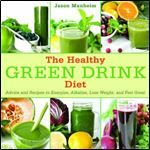 The Healthy Green Drink Diet: Advice and Recipes to Energize Alkalize Lose Weight and Feel Great