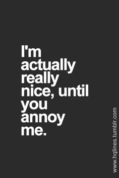 .I'm actually really nice, until you annoy me.