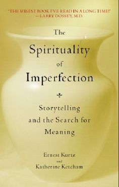 The Spirituality of Imperfection: Storytelling and the Search for Meaning by Ernest Kurtz. I Am Not Perfect is a simple  statement of profound truth, the first step toward  understanding the human condition, for to deny your essential imperfection is to deny yourself and  your own humanity. The spirituality of  imperfection, steeped in the rich traditions of the Hebrew  prophets and Greek thinkers, Buddhist sages and  Christian disciples, is a message as timeless as it is  timely.