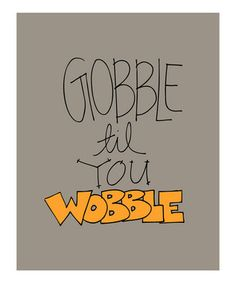 Gobble til you Wobble! Hope you all have a great day. We will miss you guys!