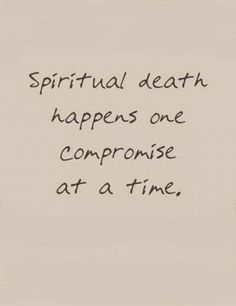 Compromise leads to spiritual death... This is so TRUE!