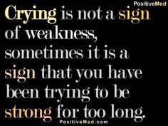 Crying is not a sign of weakness, sometimes it is a sign that you have been trying to be strong for too long