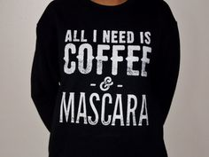 All I Need is Coffee and Mascara Sweatshirt.  by GoodWitchBoutique
