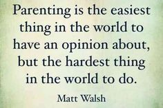 """Parenting is the easiest thing in the world to have an opinion about, but the hardest thing in the world to do."""