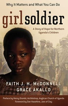 Girl Soldier: A Story of Hope for Northern Uganda's Children by Faith J.H. McDonnell and Grace Akallo