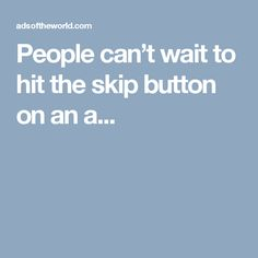 People can't wait to hit the skip button on an a...
