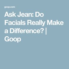 Ask Jean: Do Facials Really Make a Difference? | Goop