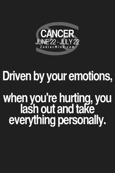 Cancer Zodiac Sign driven by your emotions, when you're hurting,  you lash out & take everything personally.