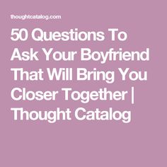 50 Questions To Ask Your Boyfriend That Will Bring You Closer Together | Thought Catalog