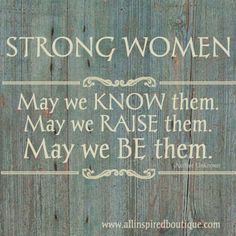 Strong women: may we know them, may we raise them, may we be them.