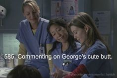"Grey's Anatomy -  CRISTINA: ""Oh, what are we doing?"" IZZIE: ""We are saving George from a future of festering sores and insanity."" CRISTINA: ""Cute butt."" MEREDITH: ""Told you."" IZZIE: ""It is cute. Like a baby's."" GEORGE: ""You know I've spent hours, days, years, imagining myself half naked in a room with three women? The reality is so much better."""